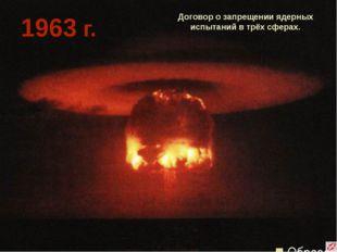 Договор о запрещении ядерных испытаний в трёх сферах. 1963 г.