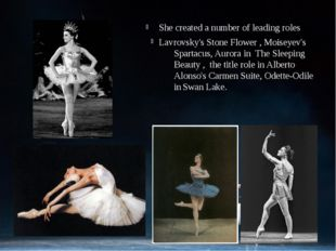 She created a number of leading roles Lavrovsky's Stone Flower, Moiseyev's S