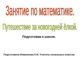 Подготовка к школе. Подготовила Измалкова Н.И. Учитель начальных классов