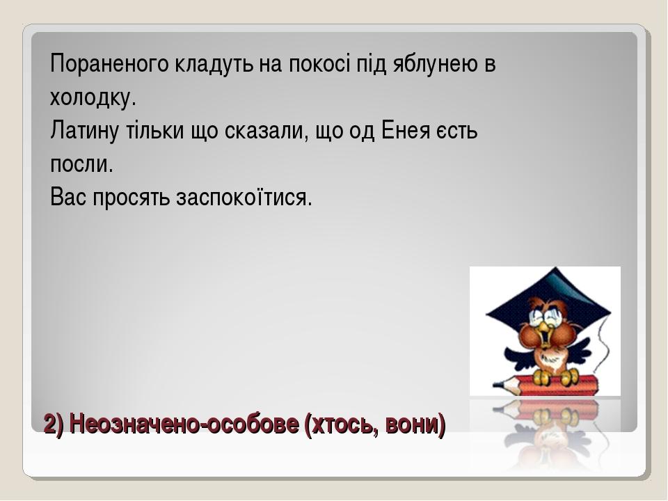 2) Неозначено-особове (хтось, вони) Пораненого кладуть на покосі під яблунею...
