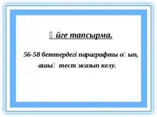 Үйге тапсырма. 56-58 беттердегі параграфты оқып, ашық тест жазып келу.