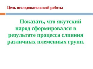 Цель исследовательской работы Показать, что якутский народ сформировался в