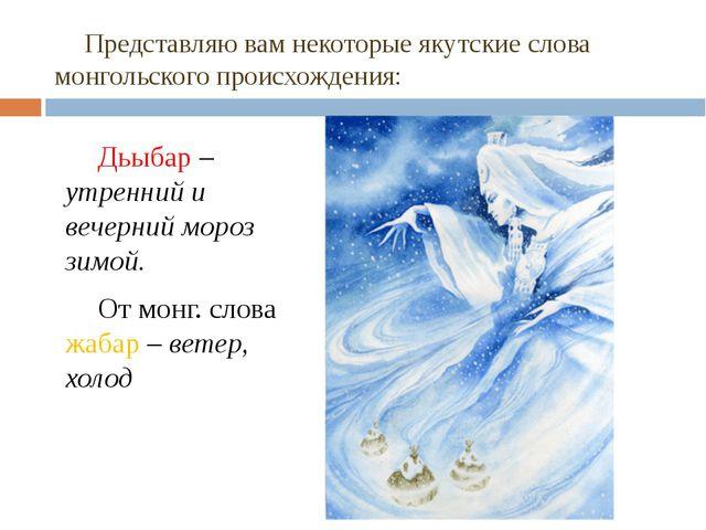 Представляю вам некоторые якутские слова монгольского происхождения: Дьыбар...