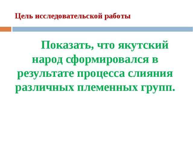 Цель исследовательской работы Показать, что якутский народ сформировался в...