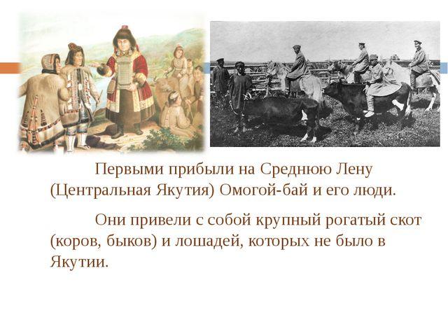 Первыми прибыли на Среднюю Лену (Центральная Якутия) Омогой-бай и его люди....