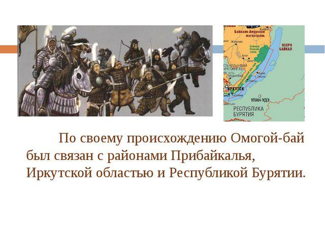 По своему происхождению Омогой-бай был связан с районами Прибайкалья, Иркут...