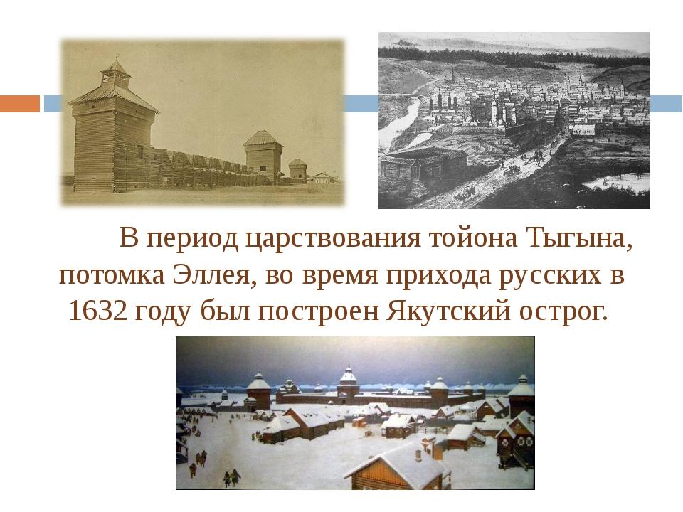 В период царствования тойона Тыгына, потомка Эллея, во время прихода русски...