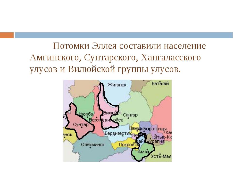 Потомки Эллея составили население Амгинского, Сунтарского, Хангаласского ул...