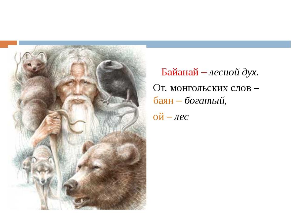 Байанай – лесной дух. От. монгольских слов – баян – богатый, ой – лес