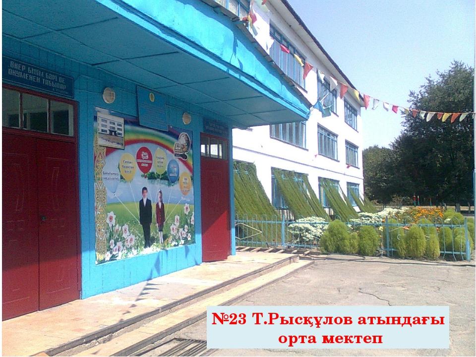 №23 Т.Рысқұлов атындағы орта мектеп