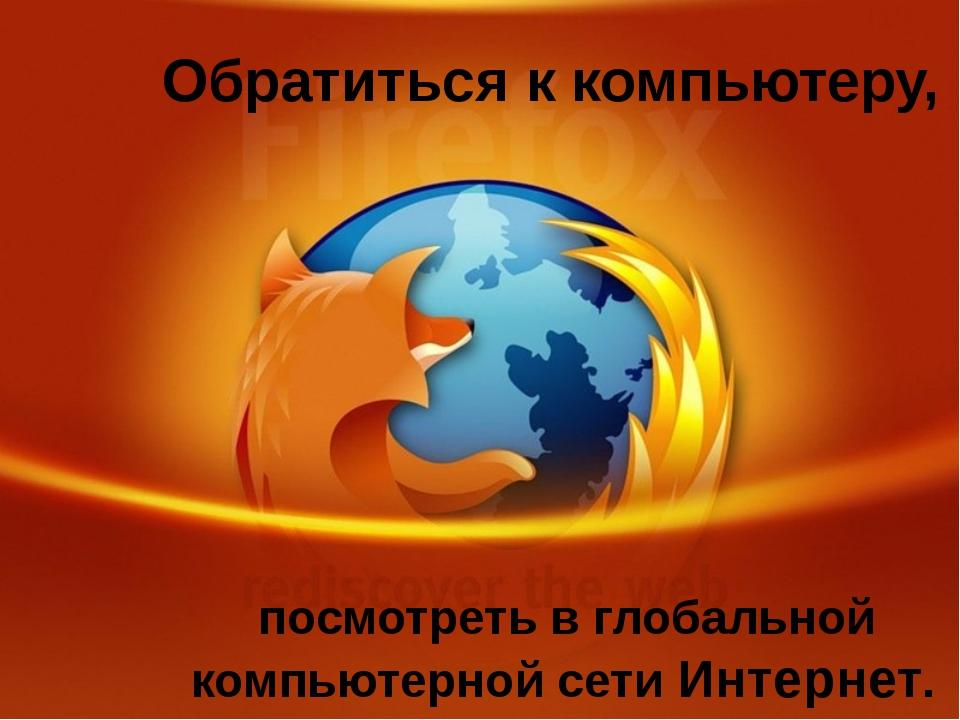 Обратиться к компьютеру, посмотреть в глобальной компьютерной сети Интернет.