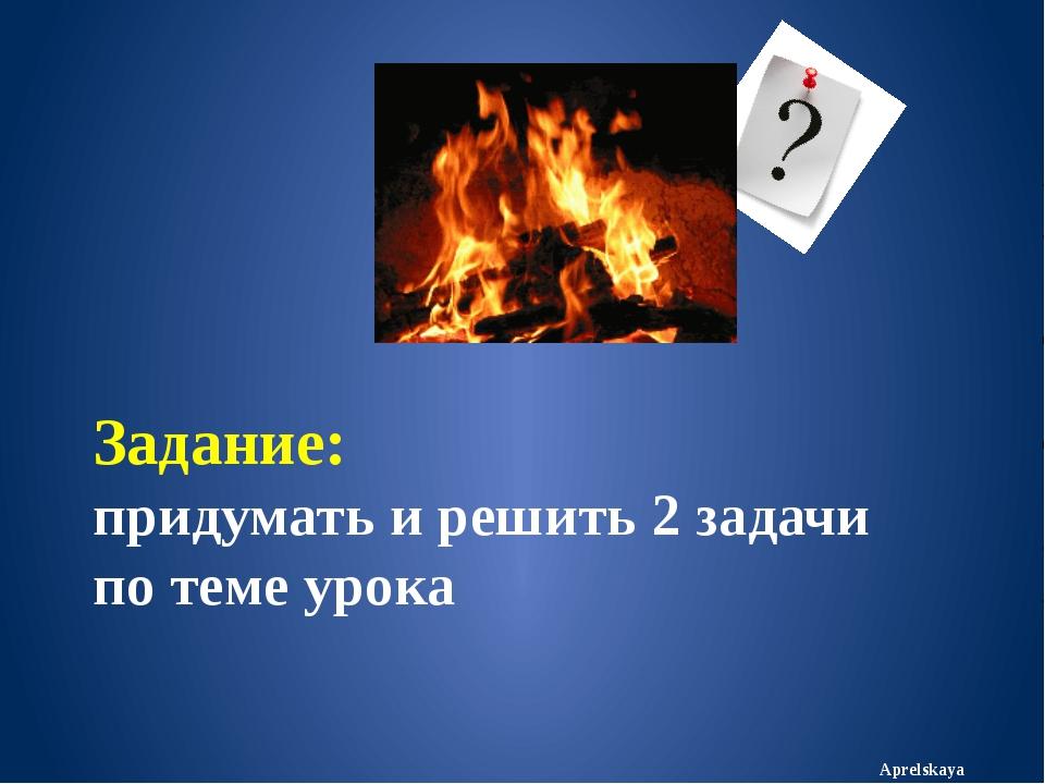 Задание: придумать и решить 2 задачи по теме урока Aprelskaya