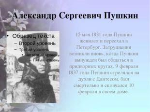 Александр Сергеевич Пушкин 15 мая.1831 года Пушкин женился и переехал в Петер
