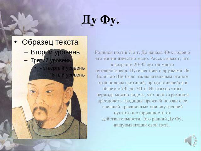 Ду Фу. Родился поэт в 712 г. До начала 40-х годов о его жизни известно мало....