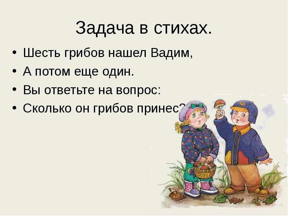 Задача в стихах. Шесть грибов нашел Вадим, А потом еще один. Вы ответьте на в...