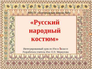 «Русский народный костюм» МКОУ «Богородская школа №8» Интегрированный урок п