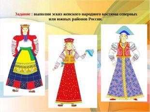 Задание : выполни эскиз женского народного костюма северных или южных районо