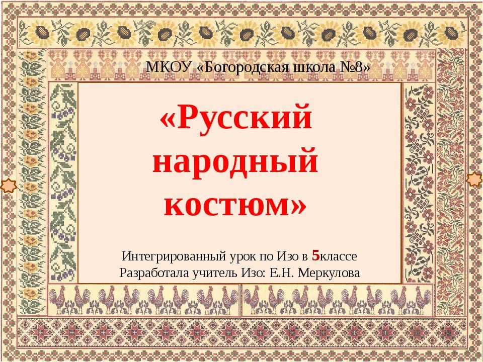 «Русский народный костюм» МКОУ «Богородская школа №8» Интегрированный урок п...