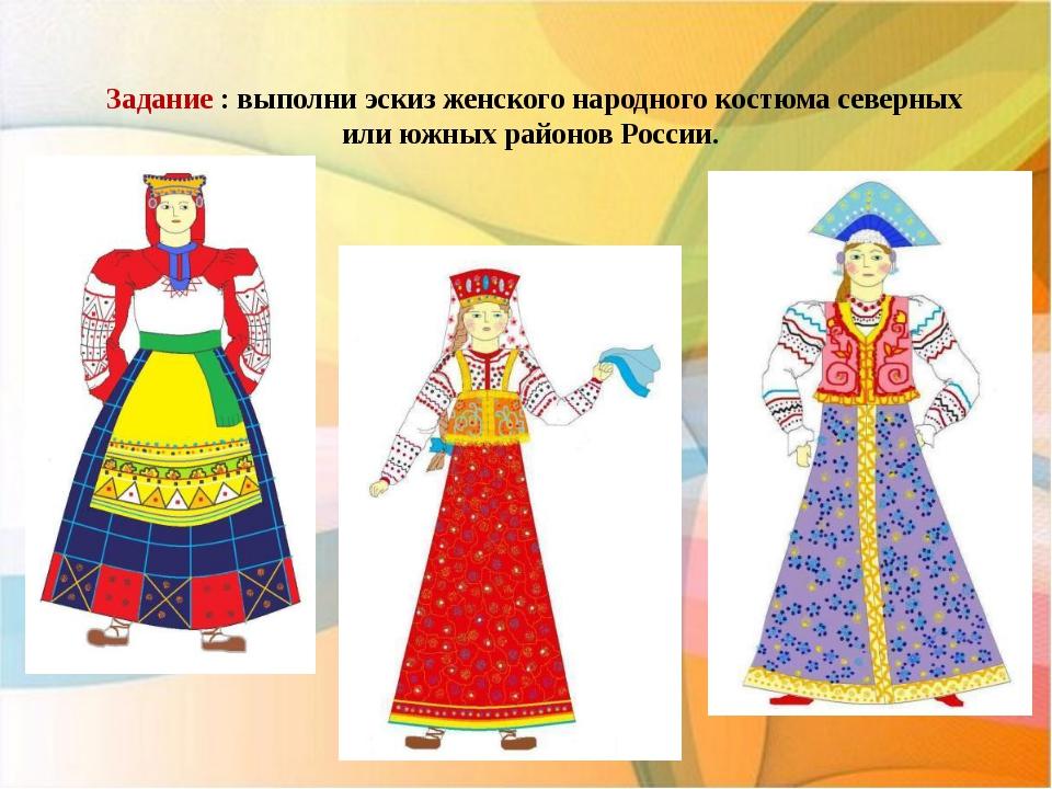 Задание : выполни эскиз женского народного костюма северных или южных районо...