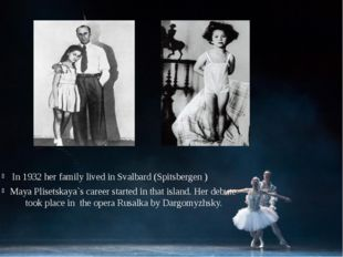 In 1932 her family lived in Svalbard (Spitsbergen )‏ Maya Plisetskaya`s care