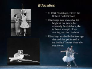 In 1934 Plisetskaya entered the Bolshoi Ballet School. Plisetskaya was known