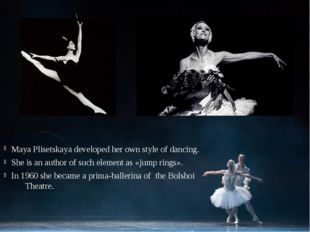 Maya Plisetskaya developed her own style of dancing. She is an author of such