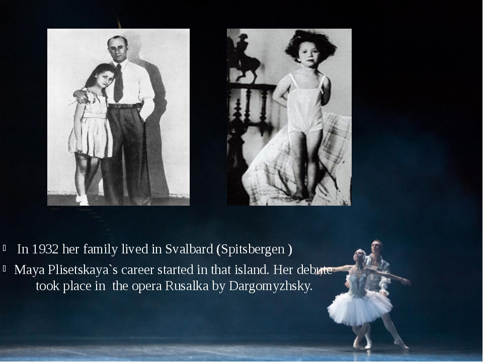 In 1932 her family lived in Svalbard (Spitsbergen )‏ Maya Plisetskaya`s care...
