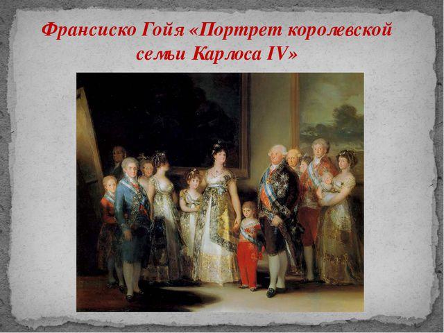 Франсиско Гойя «Портрет королевской семьи Карлоса IV»