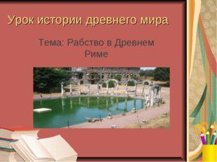 Урок истории древнего мира Тема: Рабство в Древнем Риме