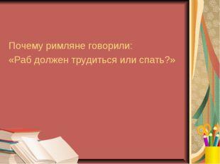 Почему римляне говорили: «Раб должен трудиться или спать?»