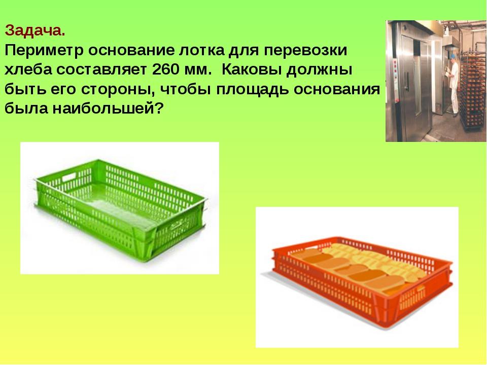 Задача. Периметр основание лотка для перевозки хлеба составляет 260 мм. Каков...