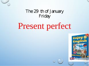 The 29 th of January Friday Present perfect Present perfect