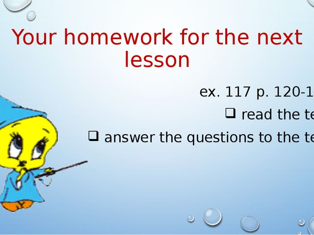 Your homework for the next lesson ex. 117 p. 120-121 read the text answer the...