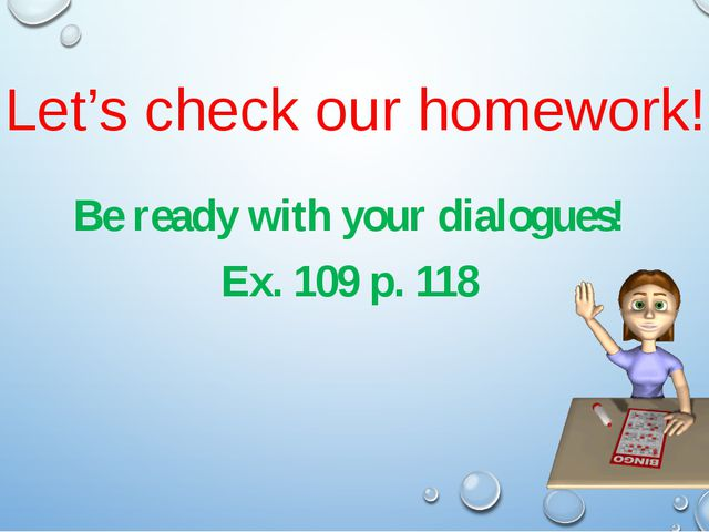 Let's check our homework! Be ready with your dialogues! Ex. 109 p. 118