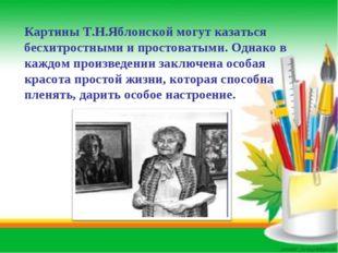 Картины Т.Н.Яблонской могут казаться бесхитростными и простоватыми. Однако в