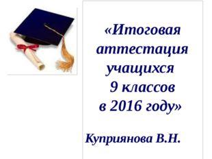 «Итоговая аттестация учащихся 9 классов в 2016 году» Куприянова В.Н.