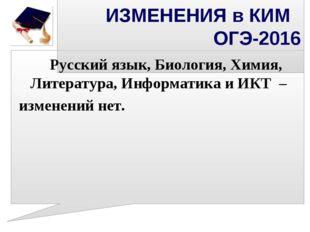 ИЗМЕНЕНИЯ в КИМ ОГЭ-2016 Русский язык, Биология, Химия, Литература, Информ