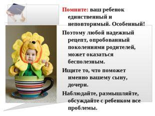 Помните: ваш ребенок единственный и неповторимый. Особенный! Поэтому любой на