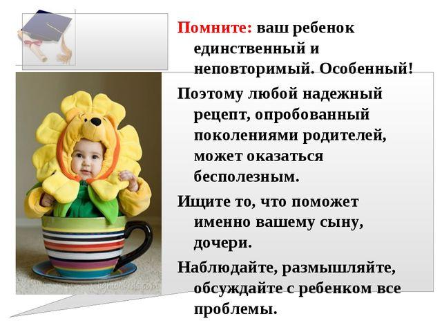 Помните: ваш ребенок единственный и неповторимый. Особенный! Поэтому любой на...