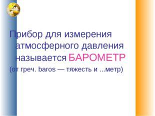 Прибор для измерения атмосферного давления называется БАРОМЕТР (от греч. baro