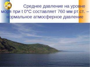 Среднее давление на уровне моря при t 0°С составляет 760 мм рт.ст. – нормаль
