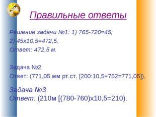 Правильные ответы Решение задачи №1: 1) 765-720=45; 2) 45х10,5=472,5. Ответ: