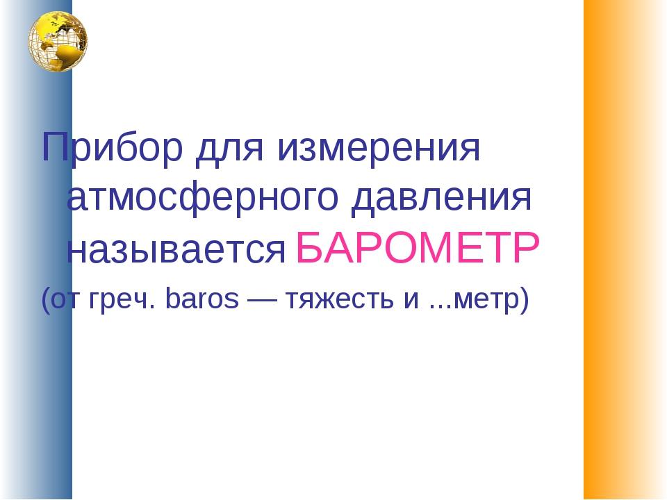 Прибор для измерения атмосферного давления называется БАРОМЕТР (от греч. baro...