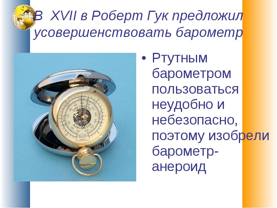 В XVII в Роберт Гук предложил усовершенствовать барометр Ртутным барометром п...