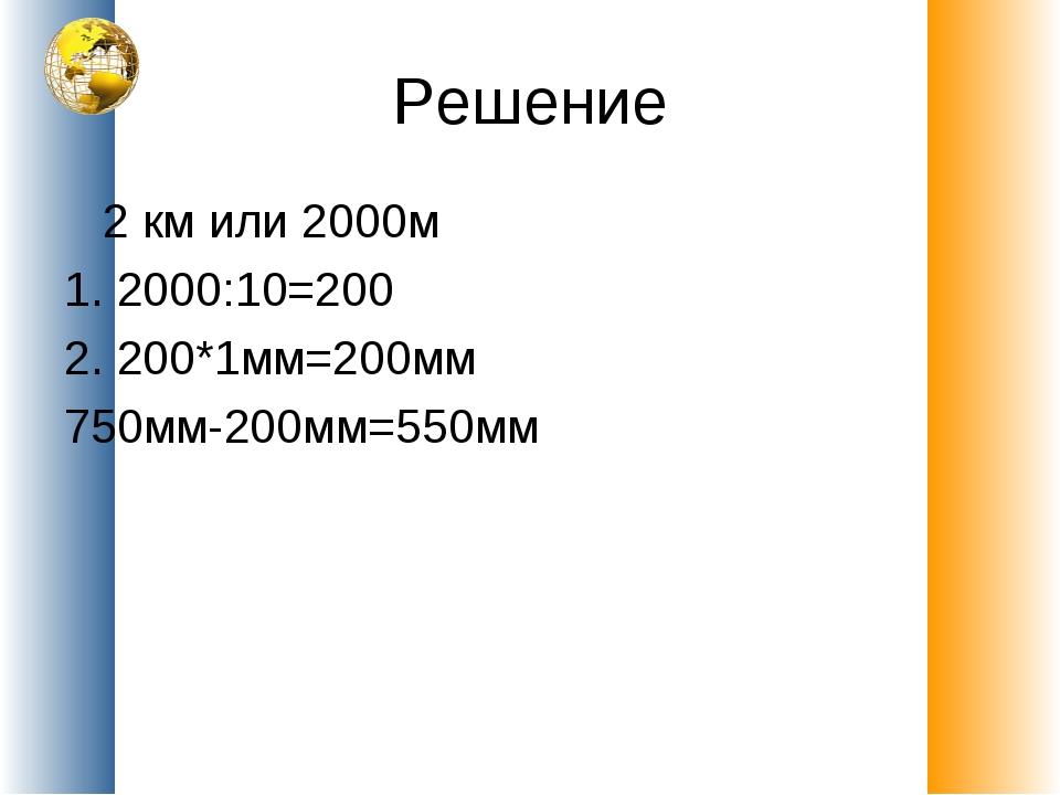 Решение 2 км или 2000м 1. 2000:10=200 2. 200*1мм=200мм 750мм-200мм=550мм