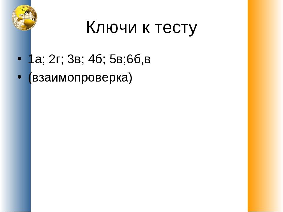 Ключи к тесту 1а; 2г; 3в; 4б; 5в;6б,в (взаимопроверка)