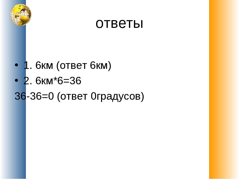 ответы 1. 6км (ответ 6км) 2. 6км*6=36 36-36=0 (ответ 0градусов)