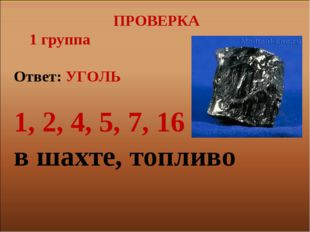 ПРОВЕРКА 1 группа Ответ: УГОЛЬ 1, 2, 4, 5, 7, 16 в шахте, топливо