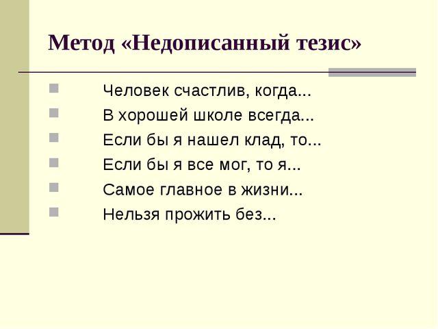 Метод «Недописанный тезис» Человек счастлив, когда... В хорошей школе всегда....