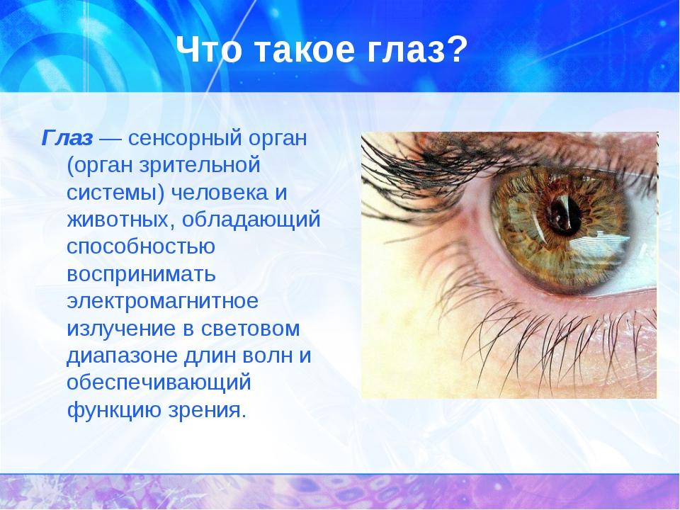 Что такое глаз? Глаз — сенсорный орган (орган зрительной системы) человека и...